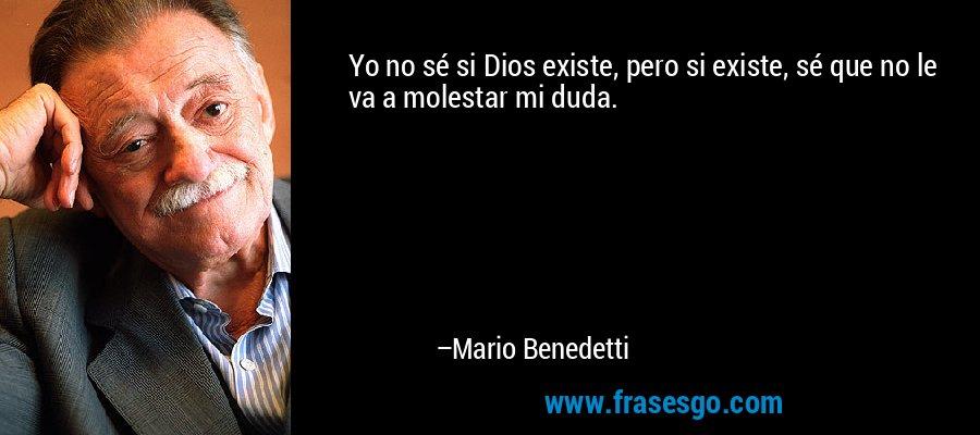 Yo no sé si Dios existe, pero si existe, sé que no le va a molestar mi duda. – Mario Benedetti