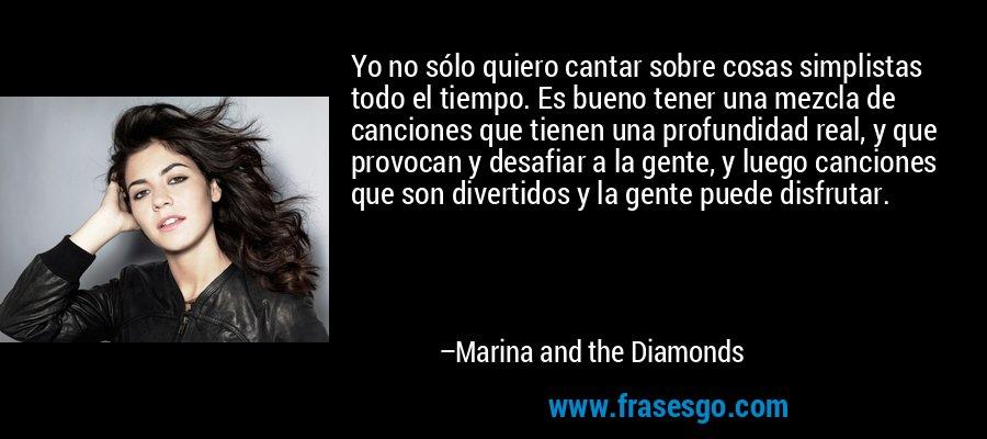 Yo no sólo quiero cantar sobre cosas simplistas todo el tiempo. Es bueno tener una mezcla de canciones que tienen una profundidad real, y que provocan y desafiar a la gente, y luego canciones que son divertidos y la gente puede disfrutar. – Marina and the Diamonds
