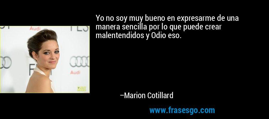Yo no soy muy bueno en expresarme de una manera sencilla por lo que puede crear malentendidos y Odio eso. – Marion Cotillard