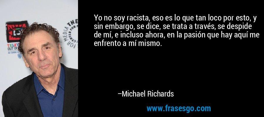 Yo no soy racista, eso es lo que tan loco por esto, y sin embargo, se dice, se trata a través, se despide de mí, e incluso ahora, en la pasión que hay aquí me enfrento a mí mismo. – Michael Richards