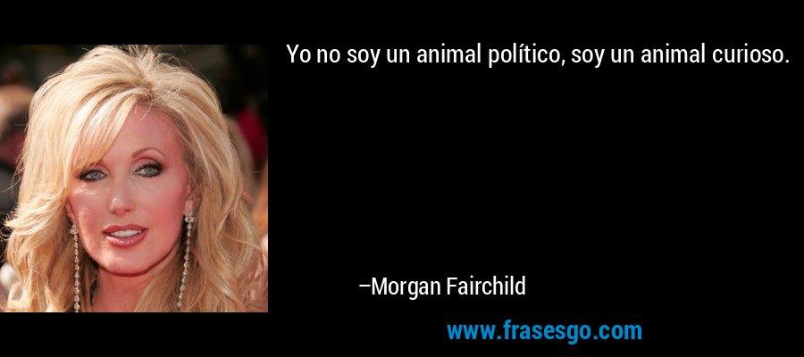 Yo no soy un animal político, soy un animal curioso. – Morgan Fairchild