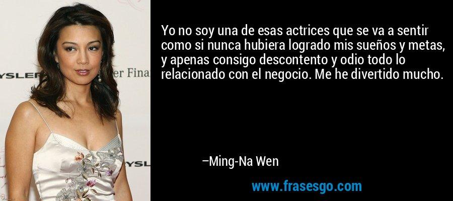 Yo no soy una de esas actrices que se va a sentir como si nunca hubiera logrado mis sueños y metas, y apenas consigo descontento y odio todo lo relacionado con el negocio. Me he divertido mucho. – Ming-Na Wen