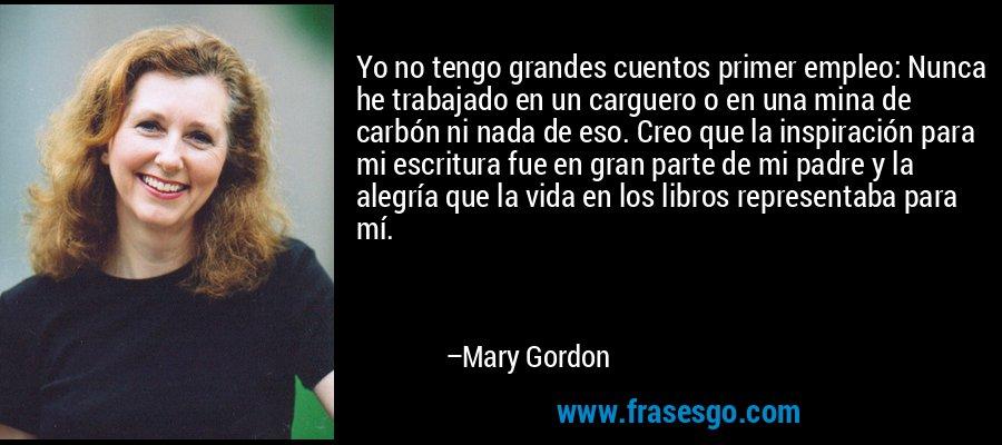 Yo no tengo grandes cuentos primer empleo: Nunca he trabajado en un carguero o en una mina de carbón ni nada de eso. Creo que la inspiración para mi escritura fue en gran parte de mi padre y la alegría que la vida en los libros representaba para mí. – Mary Gordon