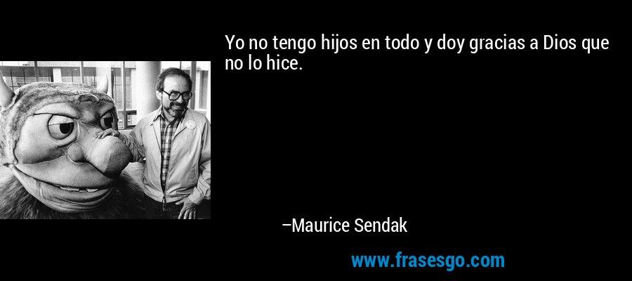 Yo no tengo hijos en todo y doy gracias a Dios que no lo hice. – Maurice Sendak