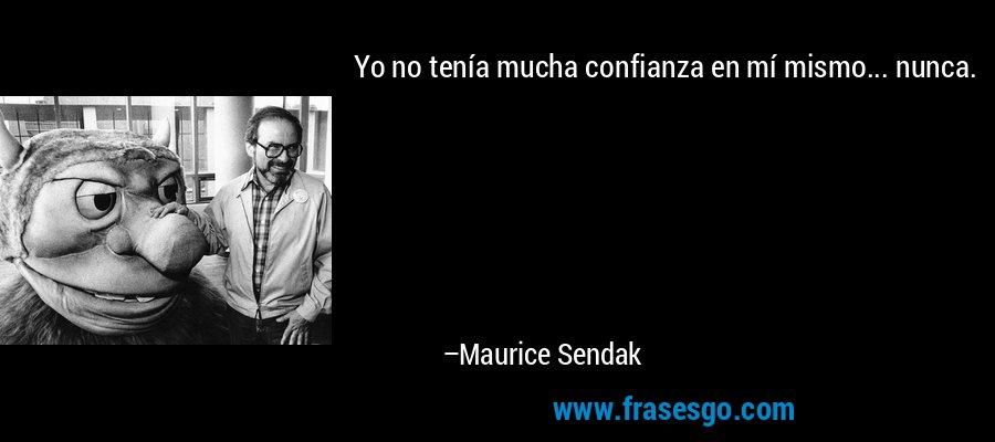 Yo no tenía mucha confianza en mí mismo... nunca. – Maurice Sendak