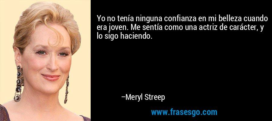 Yo no tenía ninguna confianza en mi belleza cuando era joven. Me sentía como una actriz de carácter, y lo sigo haciendo. – Meryl Streep