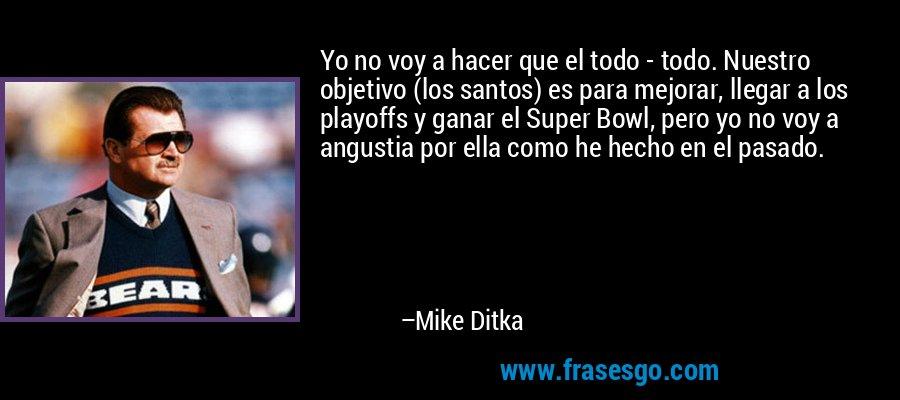Yo no voy a hacer que el todo - todo. Nuestro objetivo (los santos) es para mejorar, llegar a los playoffs y ganar el Super Bowl, pero yo no voy a angustia por ella como he hecho en el pasado. – Mike Ditka