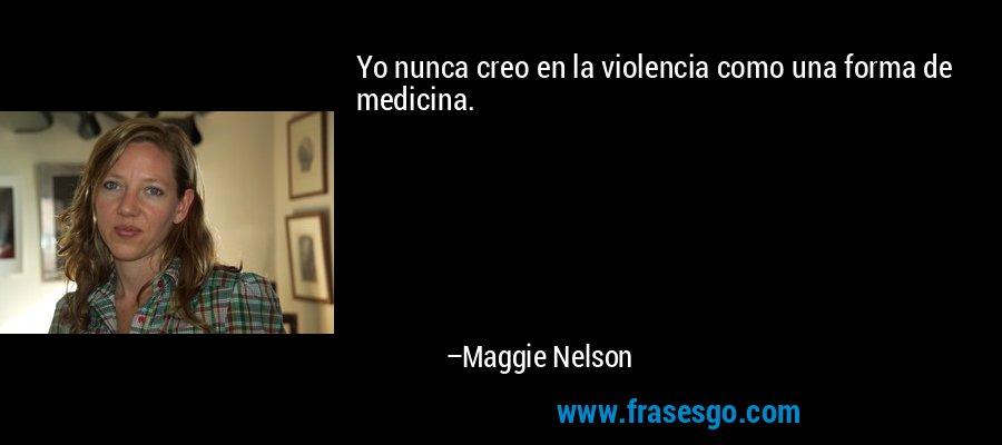 Yo nunca creo en la violencia como una forma de medicina. – Maggie Nelson