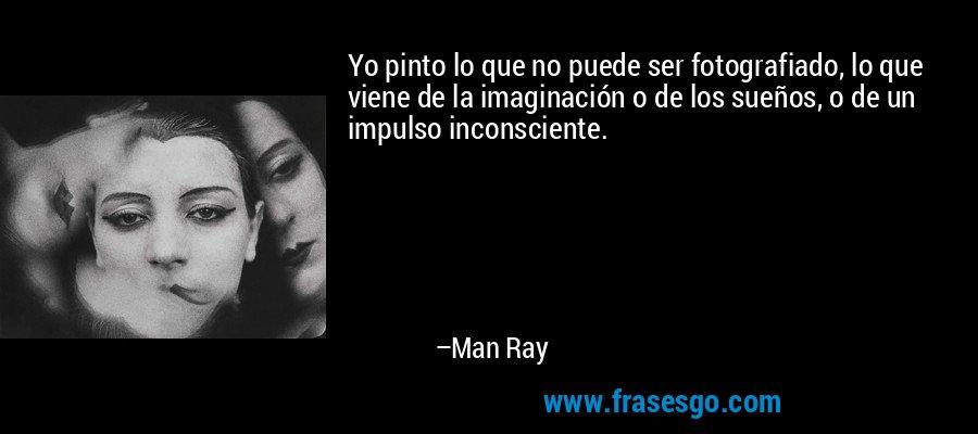 Yo pinto lo que no puede ser fotografiado, lo que viene de la imaginación o de los sueños, o de un impulso inconsciente. – Man Ray