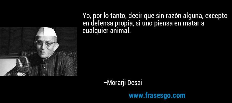 Yo, por lo tanto, decir que sin razón alguna, excepto en defensa propia, si uno piensa en matar a cualquier animal. – Morarji Desai