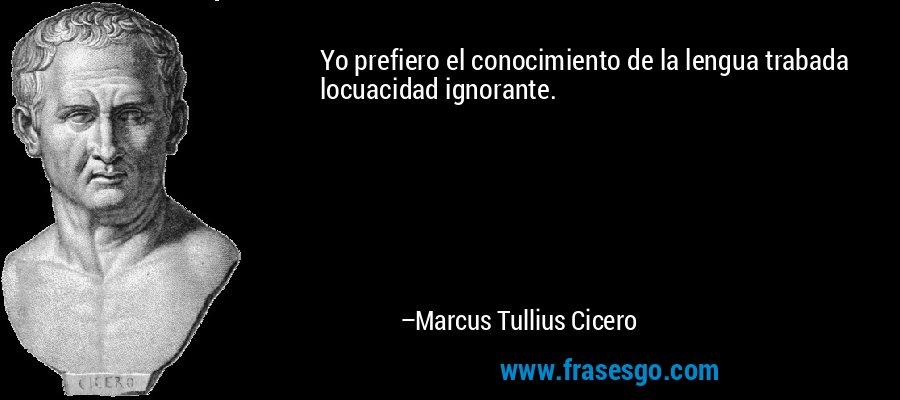 Yo prefiero el conocimiento de la lengua trabada locuacidad ignorante. – Marcus Tullius Cicero