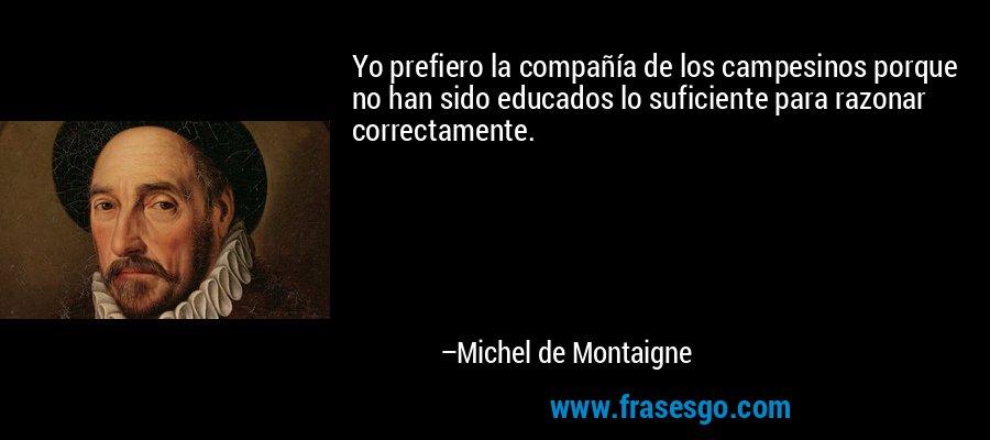 Yo prefiero la compañía de los campesinos porque no han sido educados lo suficiente para razonar correctamente. – Michel de Montaigne