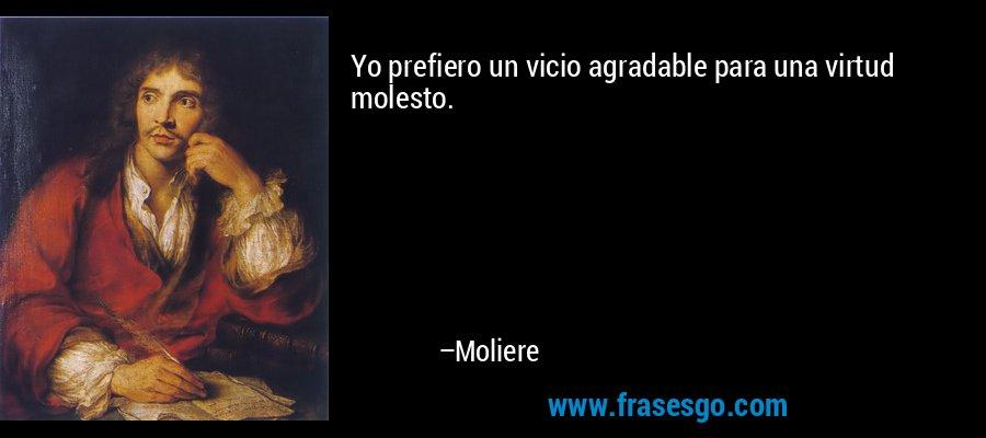 Yo prefiero un vicio agradable para una virtud molesto. – Moliere