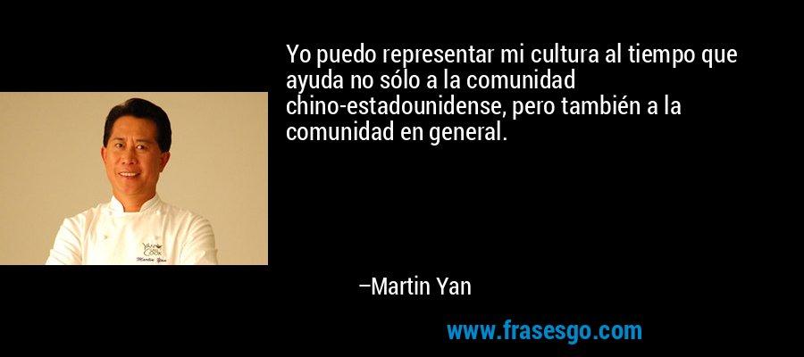 Yo puedo representar mi cultura al tiempo que ayuda no sólo a la comunidad chino-estadounidense, pero también a la comunidad en general. – Martin Yan