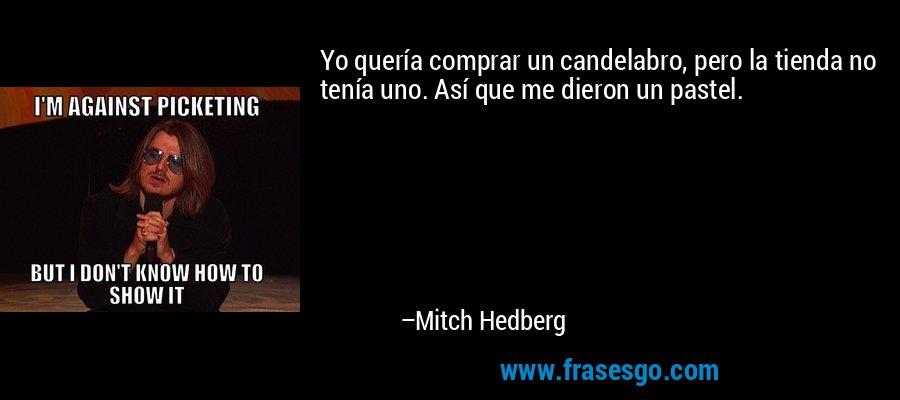 Yo quería comprar un candelabro, pero la tienda no tenía uno. Así que me dieron un pastel. – Mitch Hedberg