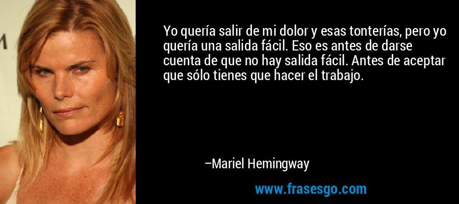 Yo quería salir de mi dolor y esas tonterías, pero yo quería una salida fácil. Eso es antes de darse cuenta de que no hay salida fácil. Antes de aceptar que sólo tienes que hacer el trabajo. – Mariel Hemingway
