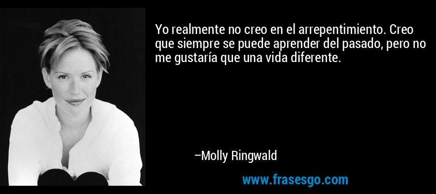 Yo realmente no creo en el arrepentimiento. Creo que siempre se puede aprender del pasado, pero no me gustaría que una vida diferente. – Molly Ringwald