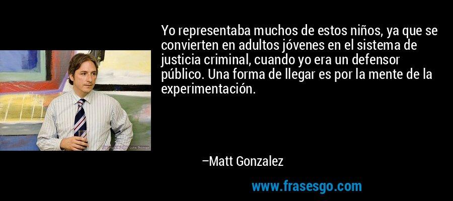 Yo representaba muchos de estos niños, ya que se convierten en adultos jóvenes en el sistema de justicia criminal, cuando yo era un defensor público. Una forma de llegar es por la mente de la experimentación. – Matt Gonzalez