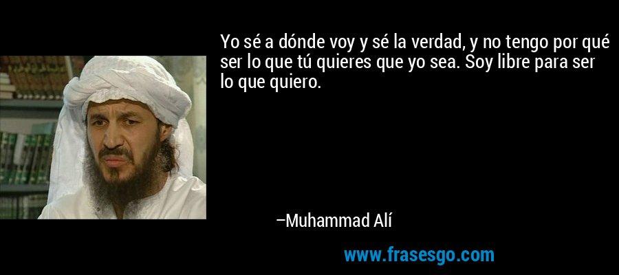 Yo sé a dónde voy y sé la verdad, y no tengo por qué ser lo que tú quieres que yo sea. Soy libre para ser lo que quiero. – Muhammad Alí