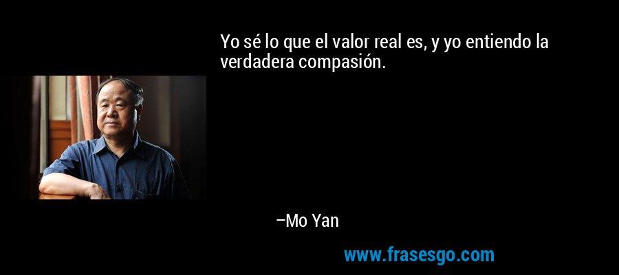 Yo sé lo que el valor real es, y yo entiendo la verdadera compasión. – Mo Yan