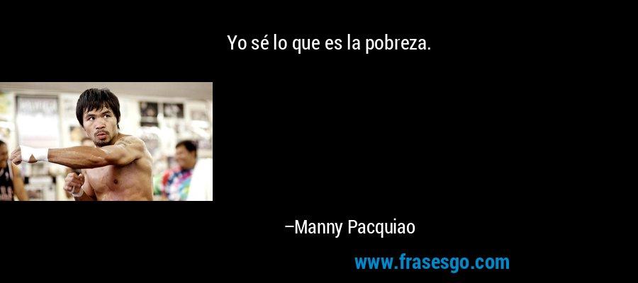 Yo sé lo que es la pobreza. – Manny Pacquiao