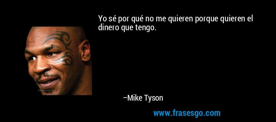 Yo sé por qué no me quieren porque quieren el dinero que tengo. – Mike Tyson