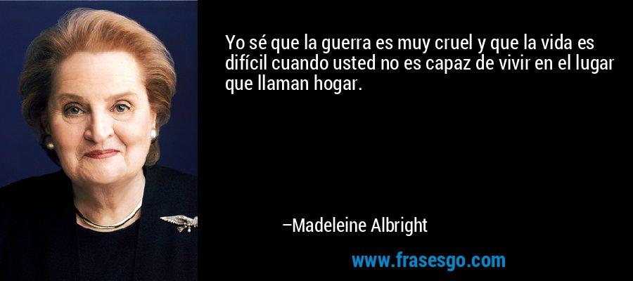 Yo sé que la guerra es muy cruel y que la vida es difícil cuando usted no es capaz de vivir en el lugar que llaman hogar. – Madeleine Albright