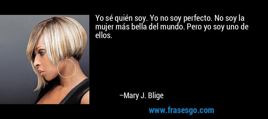 Yo sé quién soy. Yo no soy perfecto. No soy la mujer más bella del mundo. Pero yo soy uno de ellos. – Mary J. Blige