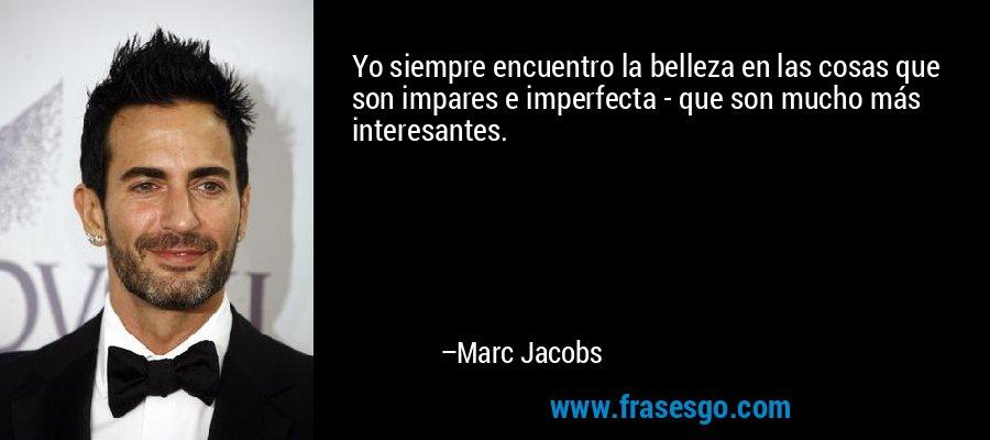 Yo siempre encuentro la belleza en las cosas que son impares e imperfecta - que son mucho más interesantes. – Marc Jacobs