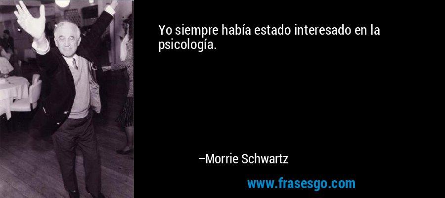 Yo siempre había estado interesado en la psicología. – Morrie Schwartz