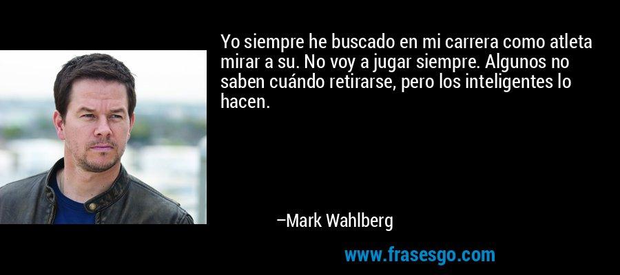 Yo siempre he buscado en mi carrera como atleta mirar a su. No voy a jugar siempre. Algunos no saben cuándo retirarse, pero los inteligentes lo hacen. – Mark Wahlberg