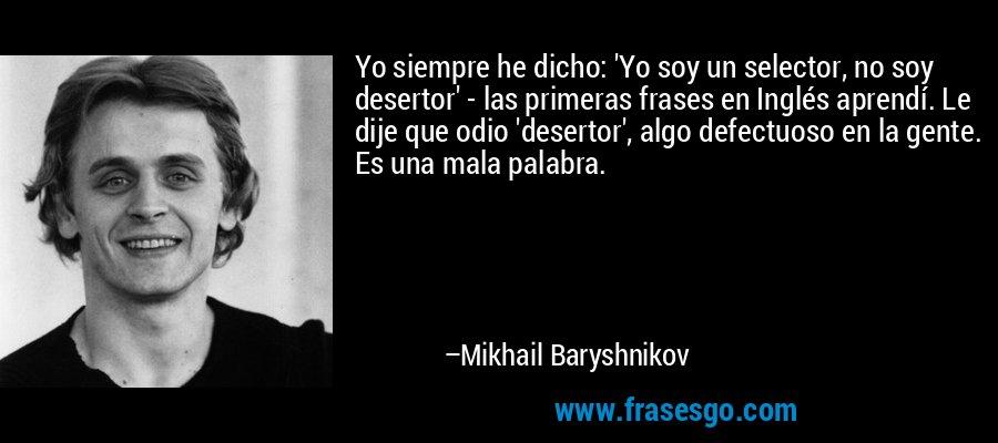 Yo siempre he dicho: 'Yo soy un selector, no soy desertor' - las primeras frases en Inglés aprendí. Le dije que odio 'desertor', algo defectuoso en la gente. Es una mala palabra. – Mikhail Baryshnikov