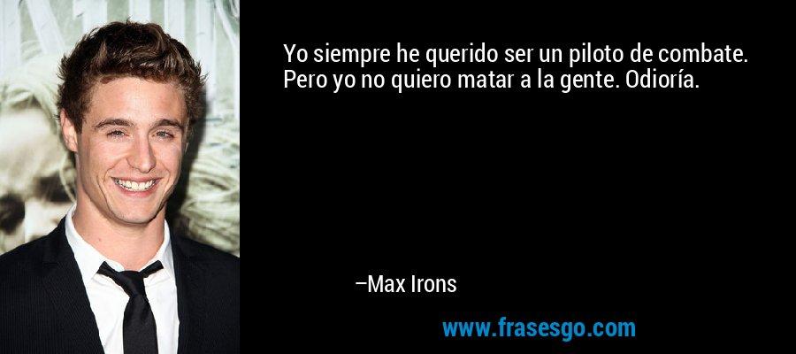 Yo siempre he querido ser un piloto de combate. Pero yo no quiero matar a la gente. Odioría. – Max Irons