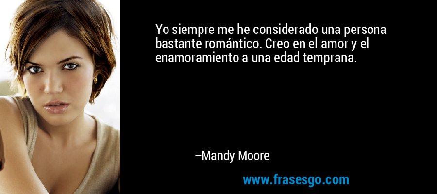 Yo siempre me he considerado una persona bastante romántico. Creo en el amor y el enamoramiento a una edad temprana. – Mandy Moore