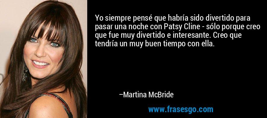 Yo siempre pensé que habría sido divertido para pasar una noche con Patsy Cline - sólo porque creo que fue muy divertido e interesante. Creo que tendría un muy buen tiempo con ella. – Martina McBride