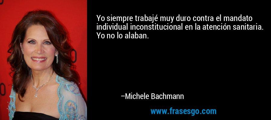 Yo siempre trabajé muy duro contra el mandato individual inconstitucional en la atención sanitaria. Yo no lo alaban. – Michele Bachmann