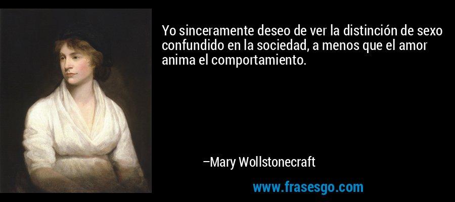 Yo sinceramente deseo de ver la distinción de sexo confundido en la sociedad, a menos que el amor anima el comportamiento. – Mary Wollstonecraft