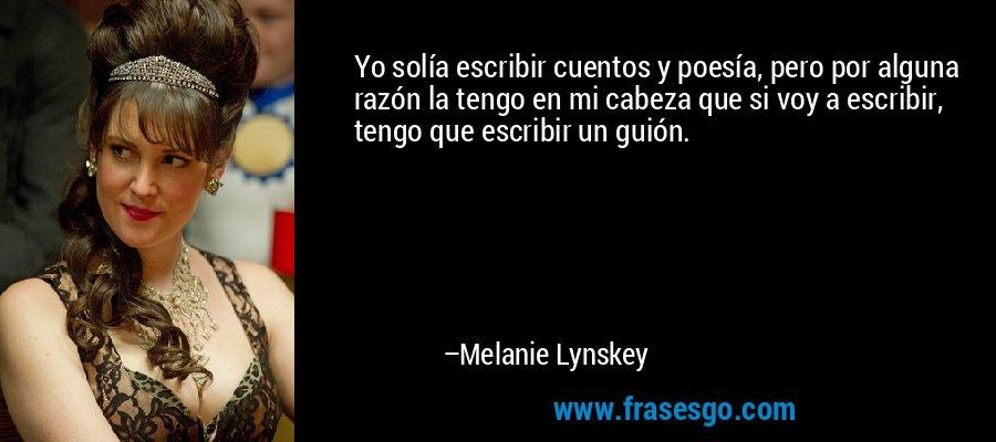 Yo solía escribir cuentos y poesía, pero por alguna razón la tengo en mi cabeza que si voy a escribir, tengo que escribir un guión. – Melanie Lynskey