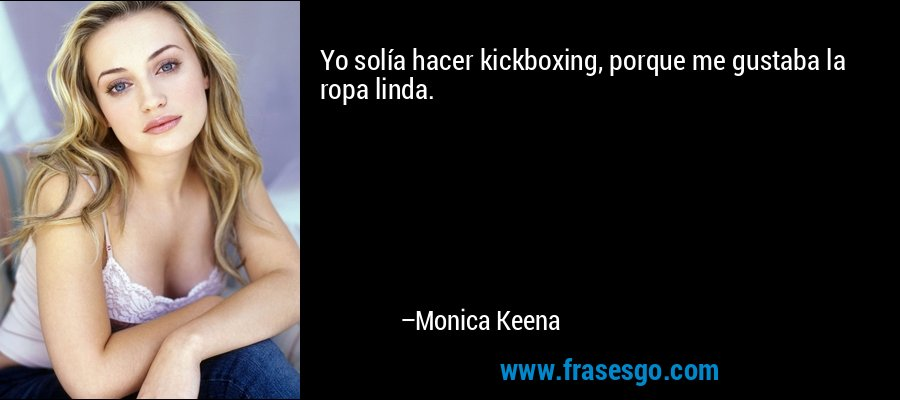 Yo solía hacer kickboxing, porque me gustaba la ropa linda. – Monica Keena