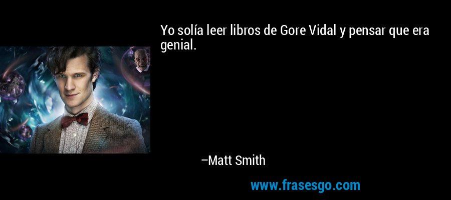 Yo solía leer libros de Gore Vidal y pensar que era genial. – Matt Smith