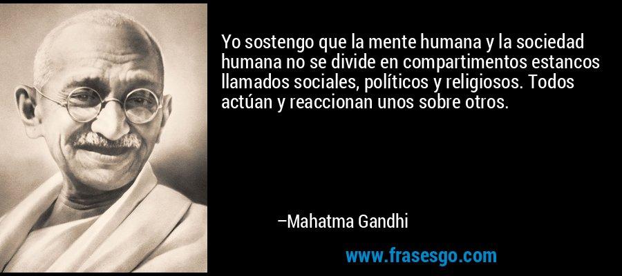 Yo sostengo que la mente humana y la sociedad humana no se divide en compartimentos estancos llamados sociales, políticos y religiosos. Todos actúan y reaccionan unos sobre otros. – Mahatma Gandhi