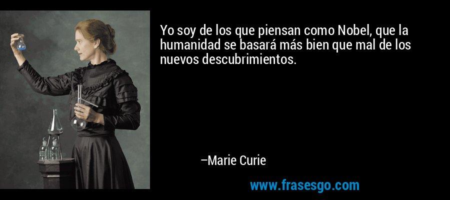 Yo soy de los que piensan como Nobel, que la humanidad se basará más bien que mal de los nuevos descubrimientos. – Marie Curie