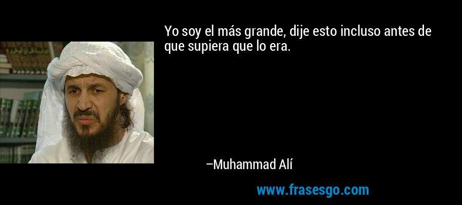 Yo soy el más grande, dije esto incluso antes de que supiera que lo era. – Muhammad Alí