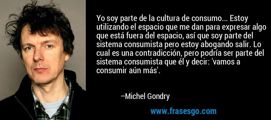 Yo soy parte de la cultura de consumo... Estoy utilizando el espacio que me dan para expresar algo que está fuera del espacio, así que soy parte del sistema consumista pero estoy abogando salir. Lo cual es una contradicción, pero podría ser parte del sistema consumista que él y decir: 'vamos a consumir aún más'. – Michel Gondry