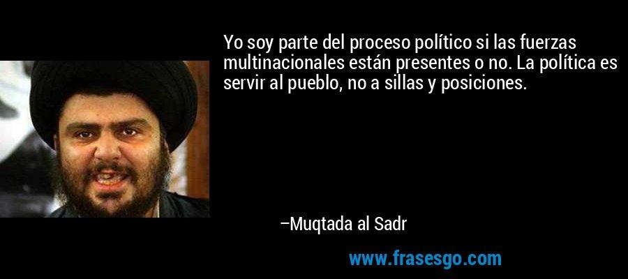 Yo soy parte del proceso político si las fuerzas multinacionales están presentes o no. La política es servir al pueblo, no a sillas y posiciones. – Muqtada al Sadr