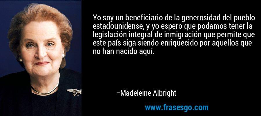 Yo soy un beneficiario de la generosidad del pueblo estadounidense, y yo espero que podamos tener la legislación integral de inmigración que permite que este país siga siendo enriquecido por aquellos que no han nacido aquí. – Madeleine Albright