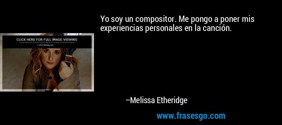Yo soy un compositor. Me pongo a poner mis experiencias personales en la canción. – Melissa Etheridge