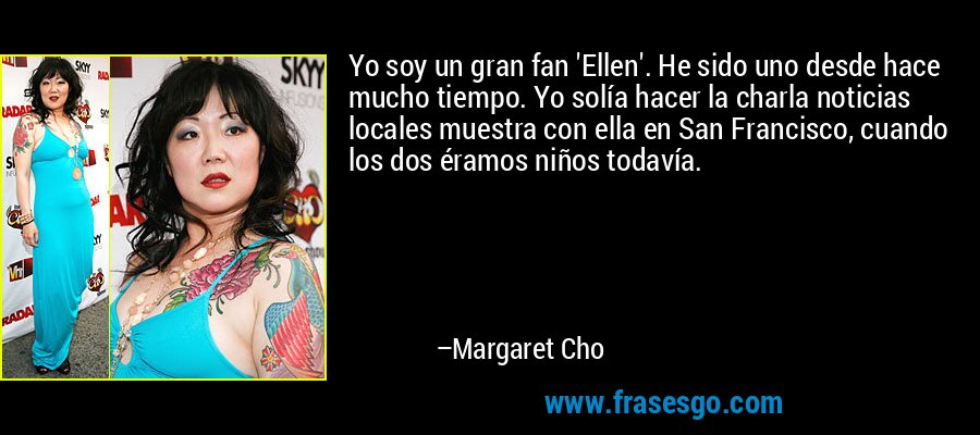 Yo soy un gran fan 'Ellen'. He sido uno desde hace mucho tiempo. Yo solía hacer la charla noticias locales muestra con ella en San Francisco, cuando los dos éramos niños todavía. – Margaret Cho