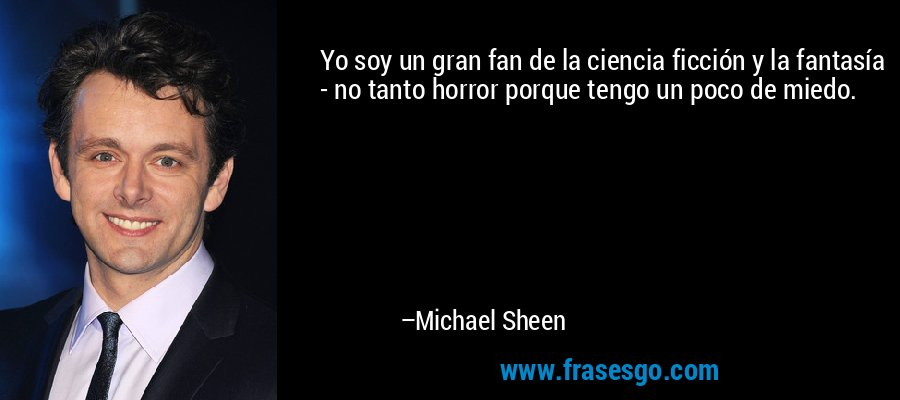 Yo soy un gran fan de la ciencia ficción y la fantasía - no tanto horror porque tengo un poco de miedo. – Michael Sheen