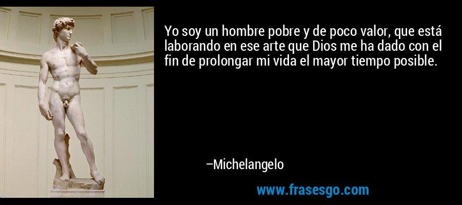 Yo soy un hombre pobre y de poco valor, que está laborando en ese arte que Dios me ha dado con el fin de prolongar mi vida el mayor tiempo posible. – Michelangelo